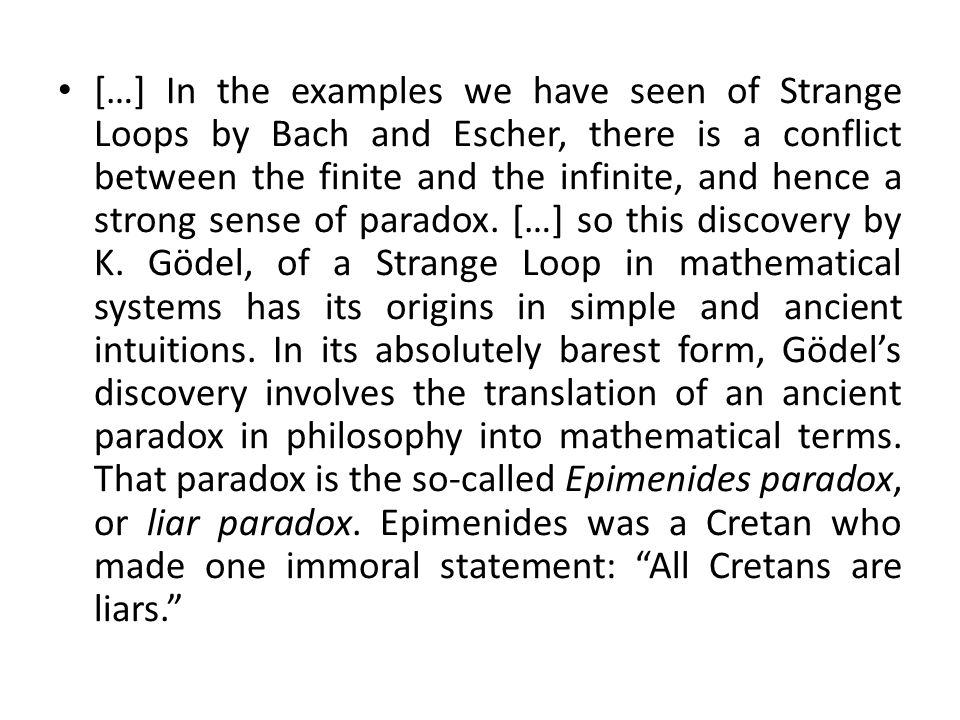 […] In the examples we have seen of Strange Loops by Bach and Escher, there is a conflict between the finite and the infinite, and hence a strong sense of paradox.